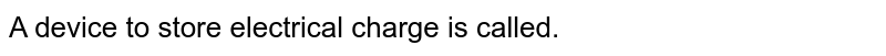 A device to store electrical charge is called