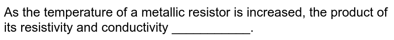 As the temperature of a metallic resistor is increased, the product of its resistivity and conductivity ___________.