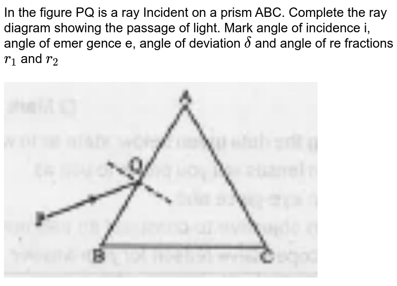 """In the figure PQ is a ray Incident on a prism ABC. Complete the ray diagram showing the passage of light. Mark angle of incidence i, angle of emer gence e, angle of deviation `delta` and angle of re fractions `r_1` and `r_2`  <br> <br> <img src=""""https://doubtnut-static.s.llnwi.net/static/physics_images/EXP_SPS_PHY_XII_C09_E06_031_Q01.png"""" width=""""80%"""">"""