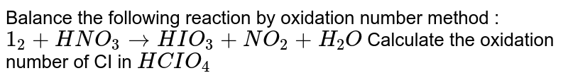 Balance the following reaction by oxidation number method : `1_2+HNO_3rarrHIO_3+NO_2+H_2O` Calculate the oxidation number of CI in `HCIO_4`