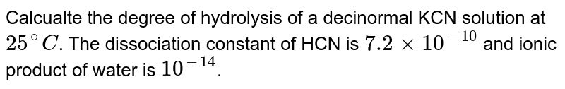 Calcualte the degree of hydrolysis of a decinormal KCN solution at `25^@C`. The dissociation constant of HCN is `7.2 xx 10^-10` and ionic product of water is `10^-14`.