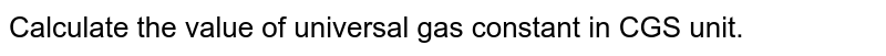 Calculate the value of universal gas constant in CGS unit.