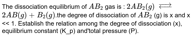 The dissociation equilibrium of `AB_2` gas is : `2AB_2(g)` `overset (rarr)(larr) ``2AB(g)+ B_2(g)`.the degree of dissociation of `AB_2` (g) is x and x << 1. Establish the relation among the degree of dissociation (x), equilibrium constant (K_p) and'total pressure (P).