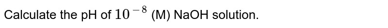 Calculate the pH of `10^-8` (M) NaOH solution.