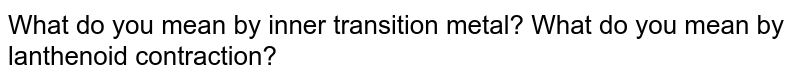 What do you mean by inner transition metal? What do you mean by lanthenoid contraction?