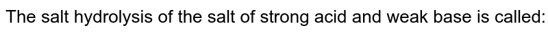 The salt hydrolysis of the salt of strong acid and weak base is called: