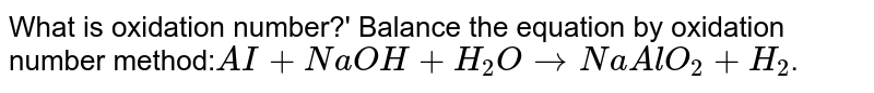 What is oxidation number?' Balance the equation by oxidation number method:`AI + NaOH + H_2O  rarr  NaAlO_2 + H_2`.