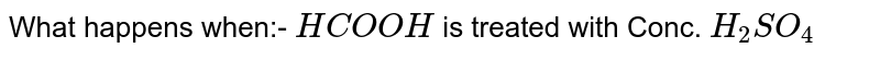 What happens when:- `HCOOH` is treated with Conc. `H_2SO_4`