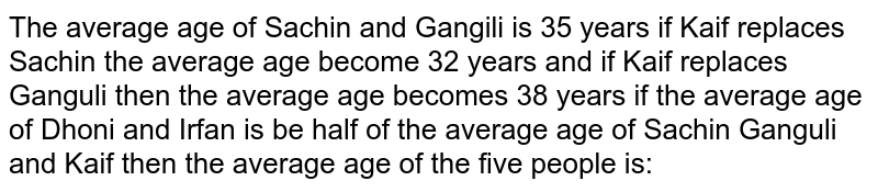 The average age of Sachin and Gangili is 35 years if Kaif replaces Sachin the average age become 32 years and if Kaif replaces Ganguli then the average age becomes 38 years if the average age of Dhoni and Irfan is be half of the average age of Sachin Ganguli and Kaif then the average age of the five people is:
