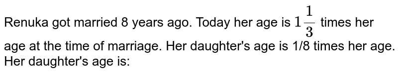 Renuka got married 8 years ago. Today her age is `1  1/3` times her age at the time of marriage. Her daughter's age is 1/8 times her age. Her daughter's age is: