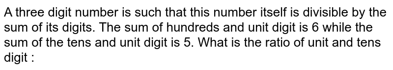 A three digit number is such that this number itself is divisible by the sum of its digits. The sum of hundreds and unit digit is 6 while the sum of the tens and unit digit is 5. What is the ratio of unit and tens digit :
