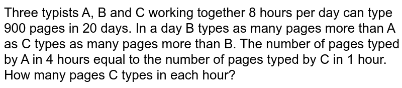 Three typists A, B and C working together 8 hours per day can type 900 pages in 20 days. In a day B types as many pages more than A as C types as many pages more than B. The number of pages typed by A in 4 hours equal to the number of pages typed by C in 1 hour. How many pages C types in each hour?
