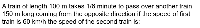 A train of length 100 m takes 1/6 minute to pass over another train 150 m long coming from th eopposite direction if the speed of first train is 60 km/h the speed of the second train is: