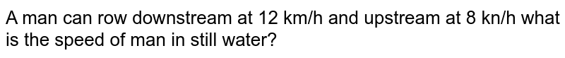 A man can row downstream at 12 km/h and upstream at 8 kn/h what is the speed of man in still water?