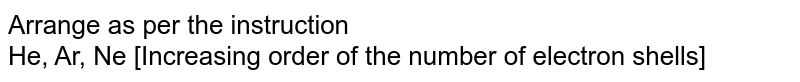 Arrange as per the instruction <br> He, Ar, Ne [Increasing order of the number of electron shells]