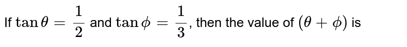 If `tantheta=1/(2)` and `tanphi=1/(3)`, then the value of `(theta+phi)` is