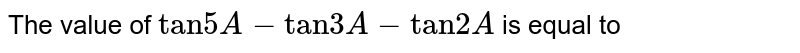 """The value of `""""tan""""5A-""""tan""""3A-""""tan""""2A` is equal to"""