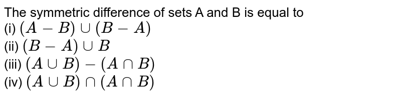 The symmetric difference of sets A and B is equal to  <br> (i) `(A-B)uu(B-A)` <br> (ii) `(B-A)uuB` <br> (iii) `(AuuB)-(AnnB)` <br> (iv) `(AuuB)nn(AnnB)`