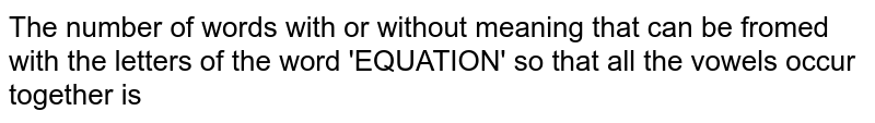The number  of words with or without meaning that can be fromed with the letters of the word 'EQUATION'  so that all the vowels occur together is