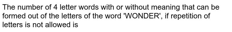 The number of 4 letter words with or without meaning that can be formed out of the letters of the word 'WONDER', if repetition of letters is not allowed is