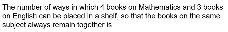 The number of ways in which 4 books on Mathematics and 3 books on English can be placed in a shelf, so that the books on the same subject always remain together is