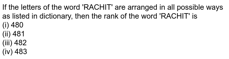 If the letters of the word 'RACHIT' are arranged in all possible ways as listed in dictionary, then the rank of the word 'RACHIT' is <br> (i) 480 <br> (ii) 481 <br> (iii) 482 <br> (iv) 483