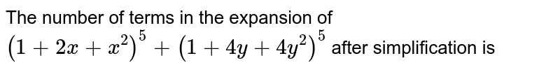 The number of terms in the expansion of `(1+2x+x^(2))^(5)+(1+4y+4y^(2))^(5)` after simplification is
