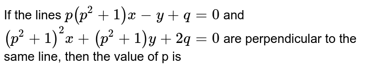 If the lines `p(p^(2)+1)x-y+q=0` and `(p^(2)+1)^(2)x+(p^(2)+1)y+2q=0` are perpendicular to the same line, then the value of p is