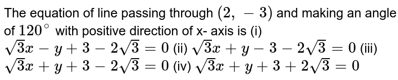 The equation of line passing through `(2,-3)` and making an angle of `120^(@)` with positive direction of x- axis is  (i) `sqrt(3)x-y+3-2sqrt(3)=0` (ii) `sqrt(3)x+y-3-2sqrt(3)=0` (iii) `sqrt(3)x+y+3-2sqrt(3)=0` (iv) `sqrt(3)x+y+3+2sqrt(3)=0`