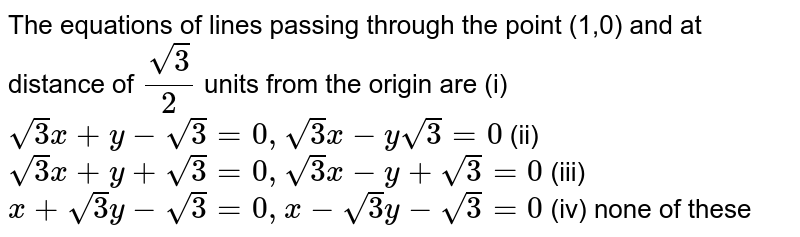 The equations of lines passing through the point (1,0) and at distance of `(sqrt(3))/(2)` units from the origin are  (i) `sqrt(3)x+y-sqrt(3)=0,sqrt(3)x-ysqrt(3)=0`  (ii) `sqrt(3)x+y+sqrt(3)=0,sqrt(3)x-y+sqrt(3)=0`  (iii) `x+sqrt(3)y-sqrt(3)=0,x-sqrt(3)y-sqrt(3)=0`  (iv) none of these