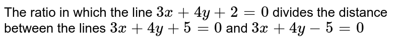 The ratio in which the line `3x+4y+2=0` divides the distance between the lines `3x+4y+5=0` and `3x+4y-5=0`