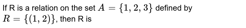 If R is a relation on the set `A={1,2,3}` defined by `R={(1,2)}`, then R is