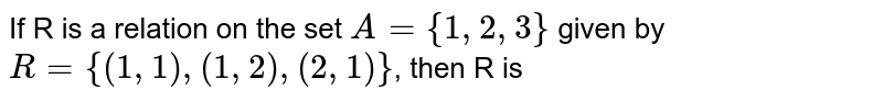 If R is a relation  on the set `A={1,2,3}` given by `R={(1,1),(1,2),(2,1)}`, then R is