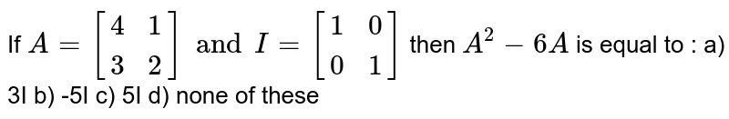 If `A=[{:(4,1),(3,2):}] and I=[{:(1,0),(0,1):}]` then `A^(2)-6A` is equal to : a) 3I  b) -5I  c) 5I  d) none of these