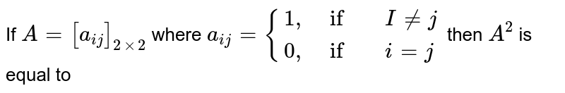 """If `A=[a_(ij)]_(2xx2)` where `a_(ij)={{:(1"""","""",if, I ne j),(0"""","""", if,i=j):}` then `A^(2)` is equal to"""