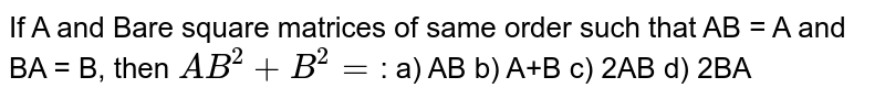 If A and Bare square matrices of same order such that AB = A and BA = B, then `AB^(2)+B^(2)=`