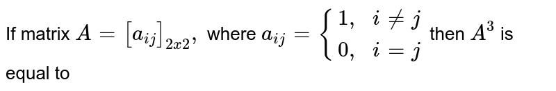 """If matrix `A=[a_(ij)_(2xx),` where `a_(ij)={{:(1"""","""" , i ne j),(0"""","""", i=j):}` then `A^(3)` is equal to"""