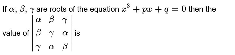 If `alpha,beta,gamma` are roots of the equation `x^(3)+px+q=0` then the value of `|{:(alpha,beta,gamma),(beta,gamma,alpha),(gamma,alpha,beta):}|` is
