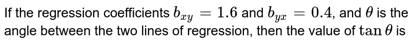 If the regression coefficients `b_(xy)=1.6` and `b_(yx)=0.4`, and `theta` is the angle between the two lines of regression, then the value of `tantheta` is