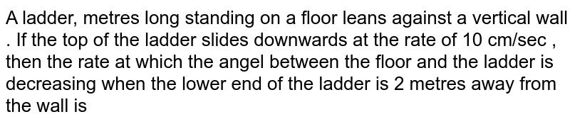 A ladder, metres  long  standing on a floor leans against a vertical wall . If the  top of the ladder slides downwards  at the rate of 10 cm/sec , then  the rate at which the angel between the floor and the ladder is decreasing  when  the lower end of the  ladder is 2 metres  away  from  the wall is