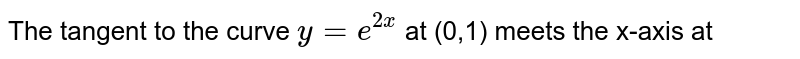 The tangent to the  curve  `y = e^(2x) ` at (0,1) meets the x-axis at