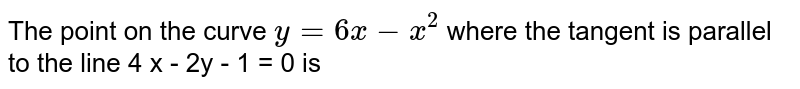 The point  on the curve `y = 6 x - x^(2)` where  the tangent is parallel to the line  4 x - 2y - 1 = 0  is
