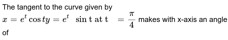 """The  tangent to the curve given  by `x = e^(t) cos t y = e^(t) """" sin t at t """" = (pi)/(4)`  makes with  x-axis an angle of"""