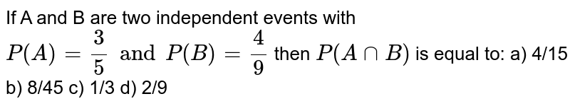 If A and B are two independent events with `P(A) = 3/5 and P(B) =4/9` then `P(A cap B)` is equal to: a) 4/15 b) 8/45 c) 1/3 d) 2/9