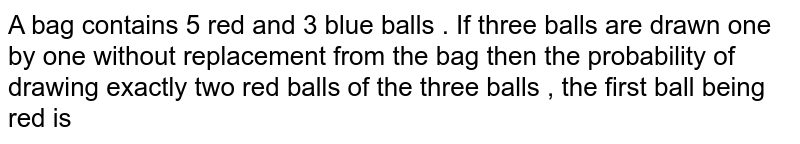 A bag contains red and 3 blue balls . If three balls are drawn one by one without replacement from the bag then the probability of drawing exactly two red balls of the three balls , the first ball being red is