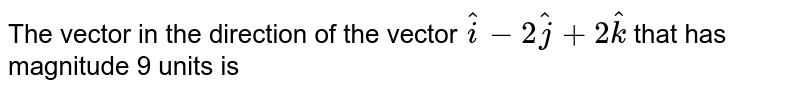 The vector in the direction of the vector `hat(i) - 2 hat(j) + 2hat(k)` that has magnitude 9 units is