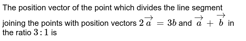 The position vector of the point which divides the line segment joining the points with position vectors `2 vec(a) = 3b` and `vec(a) + vec(b)` in the ratio `3:1` is