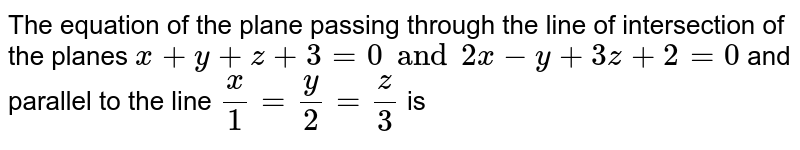 The equation of the plane passing through the line of intersection of the planes `x+y+z+3 =0 and 2x-y + 3z +2 =0` and parallel to the line `(x)/(1) = (y)/(2) = (z)/(3)` is