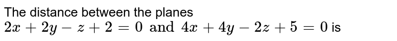 The distance between the planes `2x+2y-z+2=0 and 4x+4y-2z+5=0` is