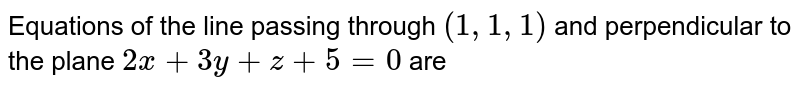 Equations of the line passing through `(1,1,1)` and perpendicular to the plane `2x+3y+z+5=0` are